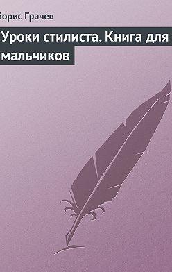 Борис Грачев - Уроки стилиста. Книга для мальчиков