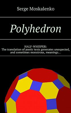 Сергей Москаленко - Polyhedron. HALF-WHISPER: The translation of poetic texts generates unexpected, and sometimes monstrous, meanings…