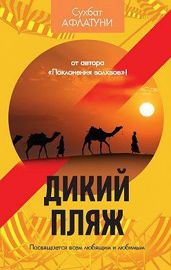 Сухбат Афлатуни - Дикий пляж (сборник)