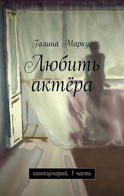Галина Маркус - Любить актёра. киносценарий, 1часть