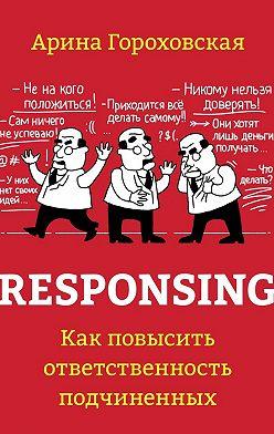 Арина Гороховская - Responsing. Как повысить ответственность подчиненных