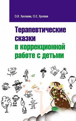 Олег Хухлаев - Терапевтические сказки в коррекционной работе с детьми