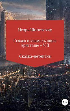Игорь Шиповских - Сказка о юном сыщике Аристаше VIII