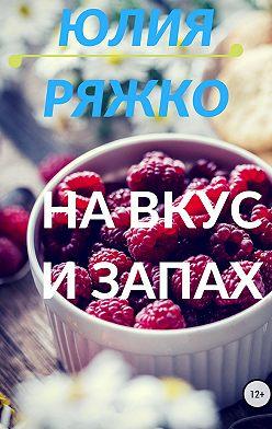 Юлия Ряжко - На вкус и запах