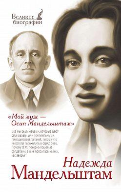 Надежда Мандельштам - Мой муж – Осип Мандельштам