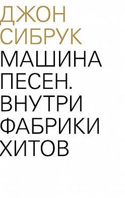 Джон Сибрук - Машина песен. Внутри фабрики хитов