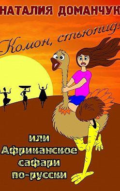 Наталия Доманчук - Комон, стьюпид! Или Африканское сафари по-русски