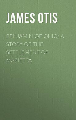 James Otis - Benjamin of Ohio: A Story of the Settlement of Marietta