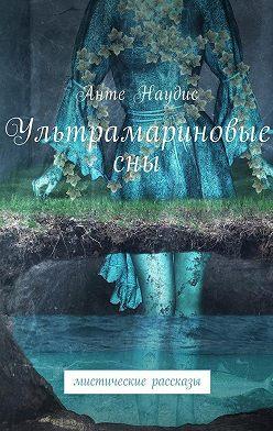 Анте Наудис - Ультрамариновые сны. Мистические рассказы