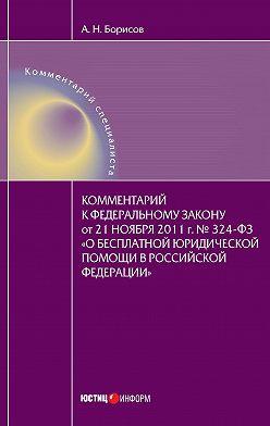 Александр Борисов - Комментарий к Федеральному закону от 21 ноября 2011 г. №324-ФЗ «О бесплатной юридической помощи в Российской Федерации» (постатейный)
