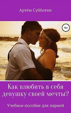 Артём Субботин - Как влюбить в себя девушку своей мечты?
