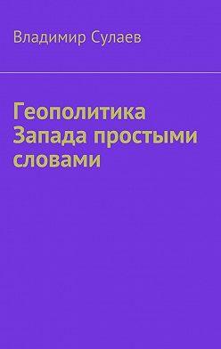Владимир Сулаев - Геополитика Запада простыми словами