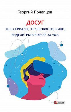 Георгий Почепцов - Досуг: телесериалы, теленовости, кино, видеоигры в борьбе за умы