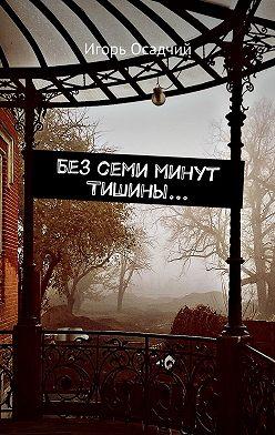Игорь Осадчий - Без семи минут Тишины…