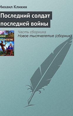 Михаил Кликин - Последний солдат последней войны