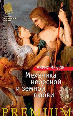Айрис Мердок - Механика небесной и земной любви