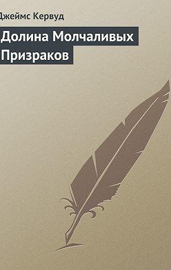 Джеймс Оливер Кервуд - Долина Молчаливых Призраков
