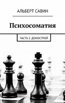 Альберт Савин - Психосоматия. Часть 2. Домострой