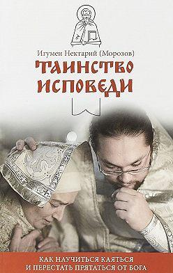 игумен Нектарий Морозов - Таинство Исповеди. Как научиться каяться и перестать прятаться от Бога