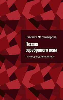 Евгения Черногорова - Поэзия серебряного века. Поэзия, рождённая жизнью