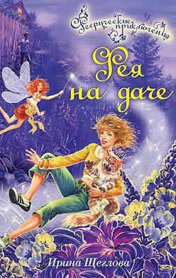 Ирина Щеглова - Фея на даче