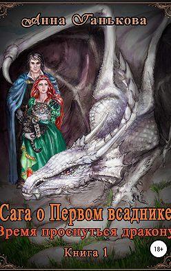 Анна Ганькова - Сага о Первом всаднике. Время проснуться дракону. Часть 1