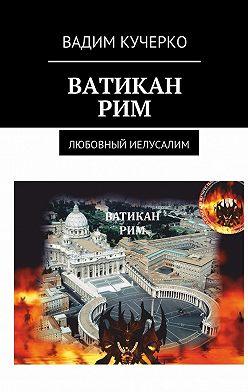 Вадим Кучерко - Ватикан. Рим. Любовный Иелусалим