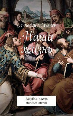 Геннадий Ульянов - Наша жизнь. Первая часть пятоготома