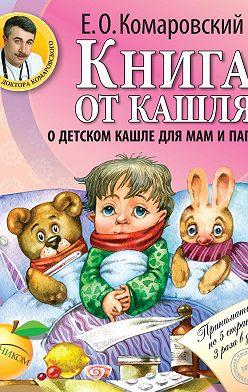Евгений Комаровский - Книга от кашля. О детском кашле для мам и пап