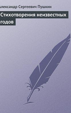 Aleksander Pushkin - Стихотворения неизвестных годов