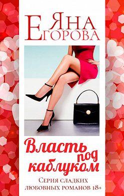 Яна Егорова - Власть под каблуком