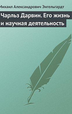 Михаил Энгельгардт - Чарльз Дарвин. Его жизнь и научная деятельность