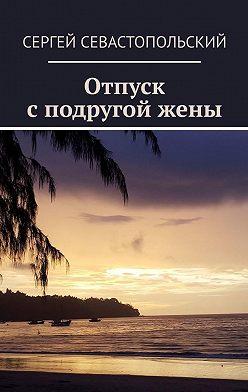 Сергей Севастопольский - Отпуск сподругойжены