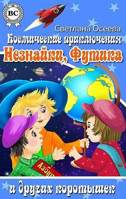 Светлана Осеева - Космические приключения Незнайки, Футика и других коротышек
