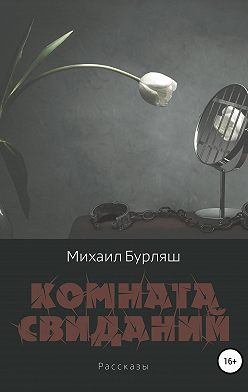Михаил Бурляш - Комната свиданий. Сборник рассказов