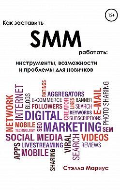Стэлла Мариус - Как заставить SMM работать: инструменты, возможности и проблемы для новичков