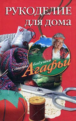 Агафья Звонарева - Рукоделие для дома
