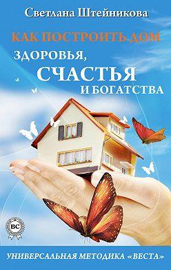 Светлана Штейникова - Как построить дом здоровья, счастья и богатства. Универсальная методика «ВЕСТА»