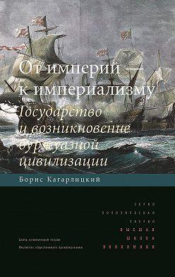 Борис Кагарлицкий - От империй – к империализму. Государство и возникновение буржуазной цивилизации