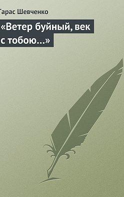 Тарас Шевченко - «Ветер буйный, век стобою…»