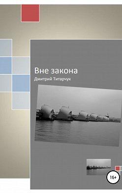 Дмитрий Титарчук - Вне закона