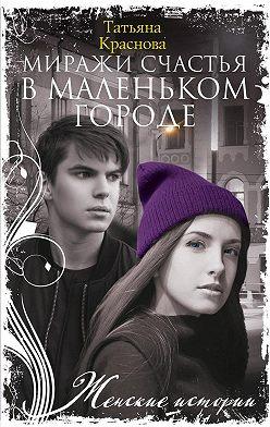 Татьяна Краснова - Миражи счастья в маленьком городе