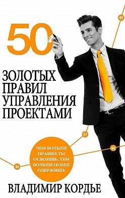 Владимир Кордье - 50 Золотых Правил Управления Проектами