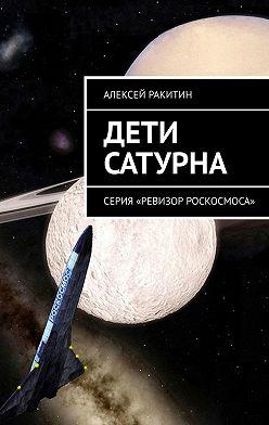 Алексей Ракитин - Дети Сатурна. Серия «Ревизор Роскосмоса»