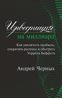 Андрей Черных - Инвестиция на миллиард. Как увеличить прибыль, сократить расходы и обыграть Уоррена Баффета