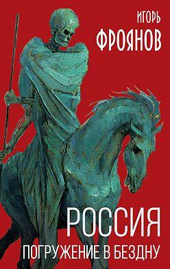 Игорь Фроянов - Россия. Погружение в бездну