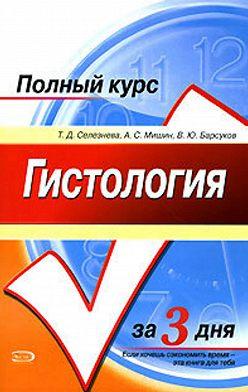 Татьяна Селезнева - Гистология. Полный курс за 3 дня