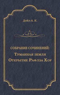 Артур Конан Дойл - Туманная земля. Открытие Рафлза Хоу
