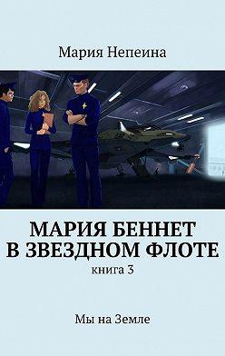 Мария Непеина - Мария Беннет взвездном флоте. Книга3.Мы наЗемле