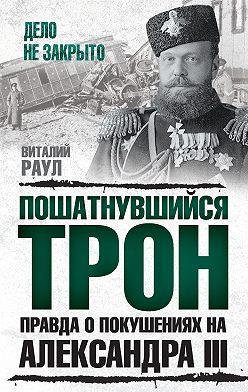 Виталий Раул - Пошатнувшийся трон. Правда о покушениях на Александра III